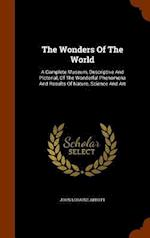The Wonders Of The World: A Complete Museum, Descriptive And Pictorial, Of The Wonderful Phenomena And Results Of Nature, Science And Art af John Loraine Abbott