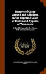 Reports of Cases Argued and Adjudged in the Supreme Court of Errors and Appeals of Tennessee: 3, 4, and 5 Haywood in One Volume, With Notes and Refere