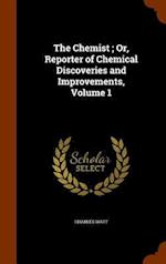 The Chemist ; Or, Reporter of Chemical Discoveries and Improvements, Volume 1