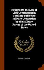 Reports On the Law of Civil Government in Territory Subject to Military Occupation by the Military Forces of the United States