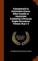 Commentaria in Aristotelem Graeca. Edita Consilio et Auctoritate Academiae Litterarum Regiae Borussicae Volume 18 pt 1-3