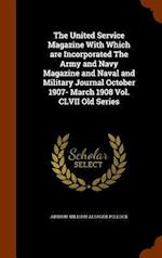 The United Service Magazine With Which are Incorporated The Army and Navy Magazine and Naval and Military Journal October 1907- March 1908 Vol. CLVII
