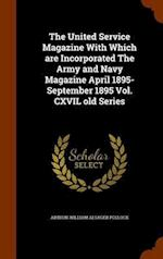 The United Service Magazine With Which are Incorporated The Army and Navy Magazine April 1895- September 1895 Vol. CXVIL old Series
