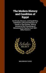 The Modern History and Condition of Egypt: Its Climate, Diseases, and Capabilities; Exhibited in a Personal Narrative of Travels in That Country: With