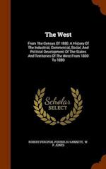 The West: From The Census Of 1880: A History Of The Industrial, Commercial, Social, And Political Development Of The States And Territories Of The Wes