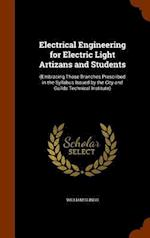 Electrical Engineering for Electric Light Artizans and Students: (Embracing Those Branches Prescribed in the Syllabus Issued by the City and Guilds Te