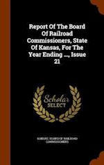 Report Of The Board Of Railroad Commissioners, State Of Kansas, For The Year Ending ..., Issue 21
