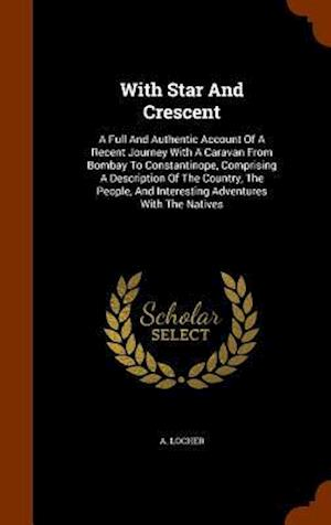 With Star And Crescent: A Full And Authentic Account Of A Recent Journey With A Caravan From Bombay To Constantinope, Comprising A Description Of The
