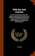 With Star And Crescent: A Full And Authentic Account Of A Recent Journey With A Caravan From Bombay To Constantinope, Comprising A Description Of The af A. Locher
