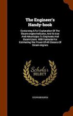 The Engineer's Handy-book: Containing A Full Explanation Of The Steam-engine Indicator, And Its Use And Advantages To Engineers And Steam Users. With