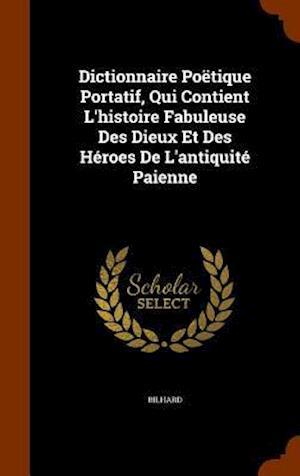 Dictionnaire Poëtique Portatif, Qui Contient L'histoire Fabuleuse Des Dieux Et Des Héroes De L'antiquité Paienne