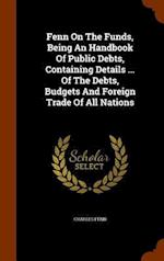 Fenn On The Funds, Being An Handbook Of Public Debts, Containing Details ... Of The Debts, Budgets And Foreign Trade Of All Nations