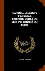 Narrative of Military Operations, Described, During the Late War Between the States