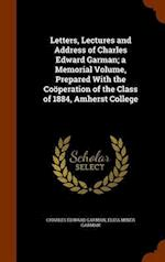 Letters, Lectures and Address of Charles Edward Garman; a Memorial Volume, Prepared With the Coöperation of the Class of 1884, Amherst College