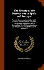 The History of the Present war in Spain and Portugal: From its Commencement to the Battle Of Vittoria : Illustrated With Anecdotes, Civil, Military, a