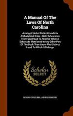 A Manual Of The Laws Of North Carolina: Arranged Under Distinct Heads In Alphabetical Order : With References From One Head To Another When A Subject