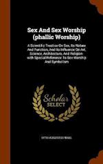 Sex And Sex Worship (phallic Worship): A Scientific Treatise On Sex, Its Nature And Function, And Its Influence On Art, Science, Architecture, And Rel