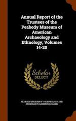 Annual Report of the Trustees of the Peabody Museum of American Archaeology and Ethnology, Volumes 14-20