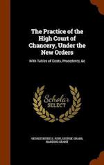 The Practice of the High Court of Chancery, Under the New Orders: With Tables of Costs, Precedents, &c