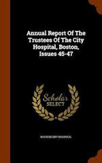 Annual Report Of The Trustees Of The City Hospital, Boston, Issues 45-47