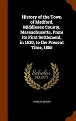 History of the Town of Medford, Middlesex County, Massachusetts, From its First Settlement, in 1630, to the Present Time, 1855