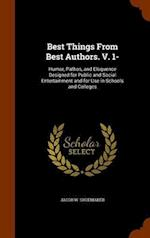 Best Things From Best Authors. V. 1-: Humor, Pathos, and Eloquence Designed for Public and Social Entertainment and for Use in Schools and Colleges