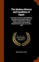 The Modern History and Condition of Egypt: Its Climate, Diseases, and Capabilities Exhibited in a Personal Narrative of Travels in That Country : With