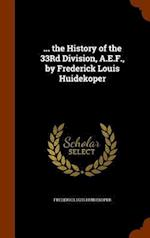 ... the History of the 33Rd Division, A.E.F., by Frederick Louis Huidekoper