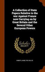 A Collection of State Papers Relative to the war Against France now Carrying on by Great Britain and the Several Other European Powers