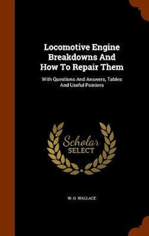 Locomotive Engine Breakdowns And How To Repair Them: With Questions And Answers, Tables And Useful Pointers