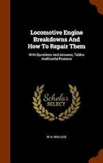 Locomotive Engine Breakdowns And How To Repair Them: With Questions And Answers, Tables And Useful Pointers af W. G. Wallace