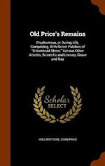 """Old Price's Remains: Praehumous, or During Life, Comprising, With Select Patches of """"Birkenhead Shore,"""" Various Other Articles, Scientific and Literar"""