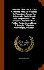 Nouvelle Table Des Articles Contenus Dans Les Volumes De L'académie Royale Des Sciences De Paris, Depuis 1666 Jusqu'en 1770, Dans Ceux Des Arts Et M