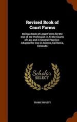 Revised Book of Court Forms: Being a Book of Legal Forms for the Use of the Profession in All the Courts of Law and in General Practice : Adapted for