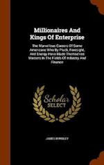 Millionaires And Kings Of Enterprise: The Marvellous Careers Of Some Americans Who By Pluck, Foresight, And Energy Have Made Themselves Masters In The