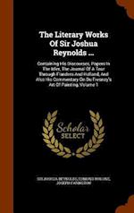 The Literary Works Of Sir Joshua Reynolds ...: Containing His Discourses, Papers In The Idler, The Journal Of A Tour Through Flanders And Holland, And