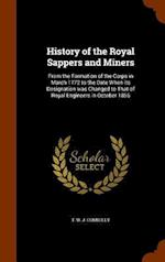 History of the Royal Sappers and Miners: From the Formation of the Corps in March 1772 to the Date When its Designation was Changed to That of Royal E af T. W. J. Connolly