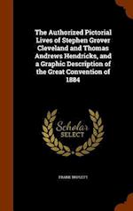 The Authorized Pictorial Lives of Stephen Grover Cleveland and Thomas Andrews Hendricks, and a Graphic Description of the Great Convention of 1884