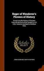 Roger of Wendover's Flowers of History: Comprising the History of England From the Descent of the Saxons to A.D. 1235; Formerly Ascribed to Matthew Pa