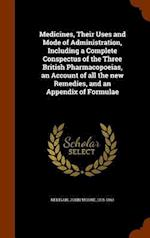 Medicines, Their Uses and Mode of Administration, Including a Complete Conspectus of the Three British Pharmacopoeias, an Account of all the new Remed