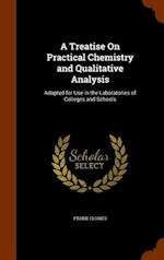 A Treatise On Practical Chemistry and Qualitative Analysis: Adapted for Use in the Laboratories of Colleges and Schools
