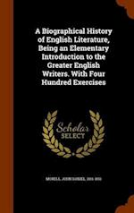 A Biographical History of English Literature, Being an Elementary Introduction to the Greater English Writers. With Four Hundred Exercises