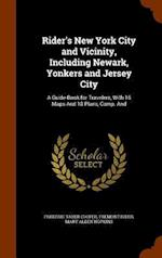 Rider's New York City and Vicinity, Including Newark, Yonkers and Jersey City: A Guide-Book for Travelers, With 16 Maps And 18 Plans, Comp. And