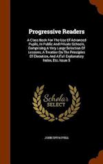 Progressive Readers: A Class Book For The Use Of Advanced Pupils, In Public And Private Schools, Comprising A Very Large Selection Of Lessons, A Treat