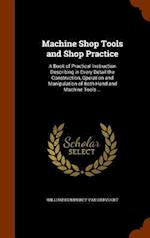 Machine Shop Tools and Shop Practice: A Book of Practical Instruction Describing in Every Detail the Construction, Operation and Manipulation of Both