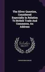 The Silver Question, Considered Especially In Relation To British Trade And Commerce, An Address af Stephen Williamson