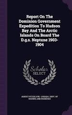 Report On The Dominion Government Expedition To Hudson Bay And The Arctic Islands On Board The D.g.s. Neptune 1903-1904 af Albert Peter Low