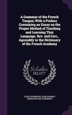 A Grammar of the French Tongue; With a Preface Containing an Essay on the Proper Method of Teaching and Learning That Language. Rev. and Corr., Agreea