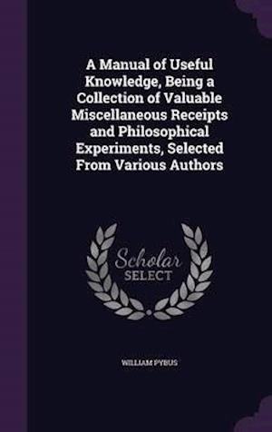 A Manual of Useful Knowledge, Being a Collection of Valuable Miscellaneous Receipts and Philosophical Experiments, Selected From Various Authors