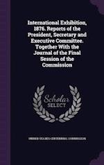 International Exhibition, 1876. Reports of the President, Secretary and Executive Committee. Together with the Journal of the Final Session of the Commission